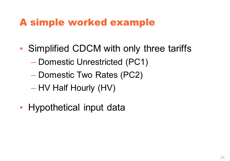 24 A simple worked example Simplified CDCM with only three tariffs –Domestic Unrestricted (PC1) –Domestic Two Rates (PC2) –HV Half Hourly (HV) Hypothetical input data