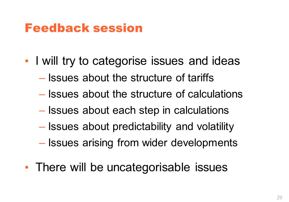 29 Feedback session I will try to categorise issues and ideas –Issues about the structure of tariffs –Issues about the structure of calculations –Issues about each step in calculations –Issues about predictability and volatility –Issues arising from wider developments There will be uncategorisable issues