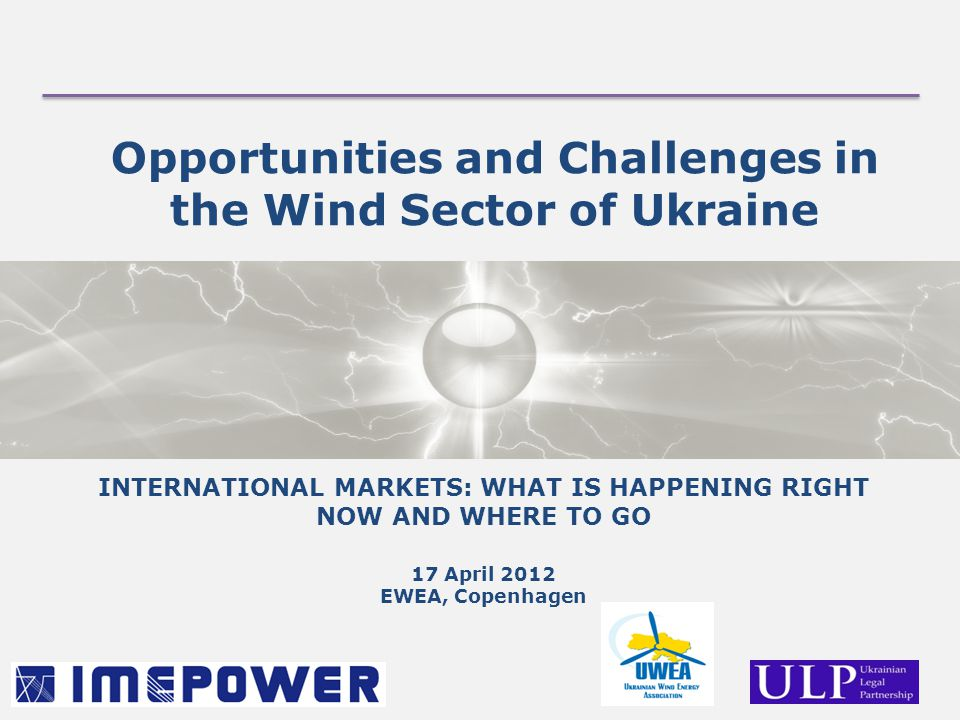 Opportunities and Challenges in the Wind Sector of Ukraine INTERNATIONAL MARKETS: WHAT IS HAPPENING RIGHT NOW AND WHERE TO GO 17 April 2012 EWEA, Copenhagen