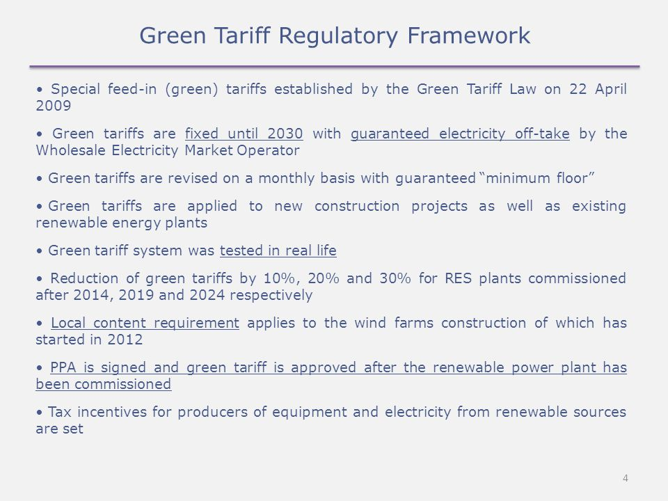 4 Green Tariff Regulatory Framework Special feed-in (green) tariffs established by the Green Tariff Law on 22 April 2009 Green tariffs are fixed until 2030 with guaranteed electricity off-take by the Wholesale Electricity Market Operator Green tariffs are revised on a monthly basis with guaranteed minimum floor Green tariffs are applied to new construction projects as well as existing renewable energy plants Green tariff system was tested in real life Reduction of green tariffs by 10%, 20% and 30% for RES plants commissioned after 2014, 2019 and 2024 respectively Local content requirement applies to the wind farms construction of which has started in 2012 PPA is signed and green tariff is approved after the renewable power plant has been commissioned Tax incentives for producers of equipment and electricity from renewable sources are set