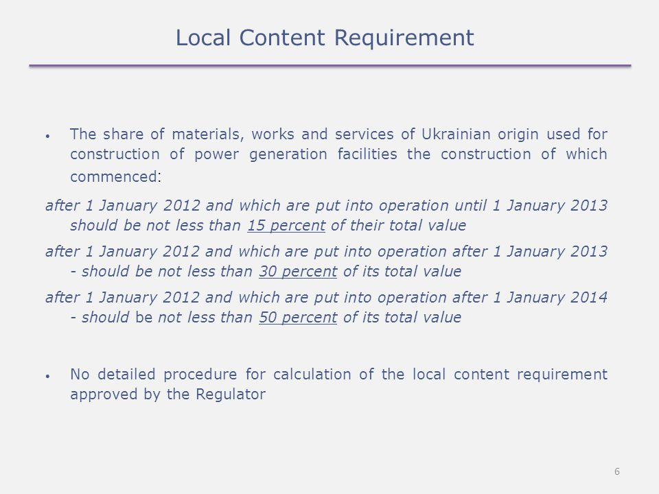 6 Local Content Requirement The share of materials, works and services of Ukrainian origin used for construction of power generation facilities the construction of which commenced : after 1 January 2012 and which are put into operation until 1 January 2013 should be not less than 15 percent of their total value after 1 January 2012 and which are put into operation after 1 January 2013 - should be not less than 30 percent of its total value after 1 January 2012 and which are put into operation after 1 January 2014 - should be not less than 50 percent of its total value No detailed procedure for calculation of the local content requirement approved by the Regulator