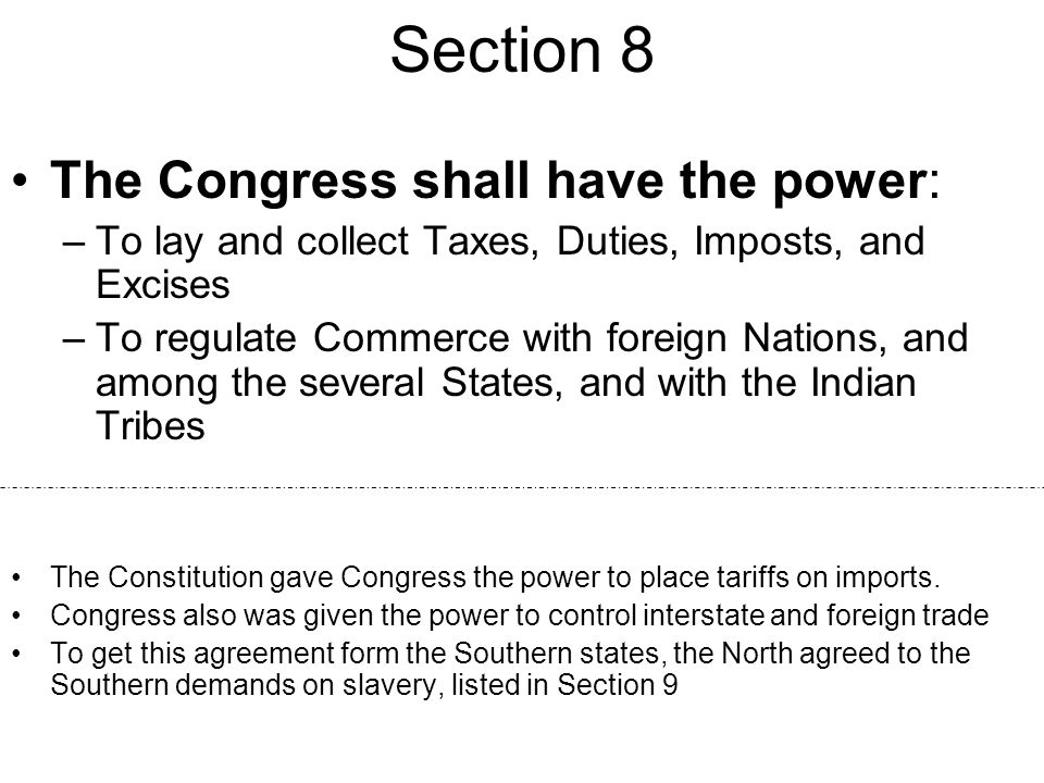 Section 8 The Congress shall have the power: –To lay and collect Taxes, Duties, Imposts, and Excises –To regulate Commerce with foreign Nations, and a