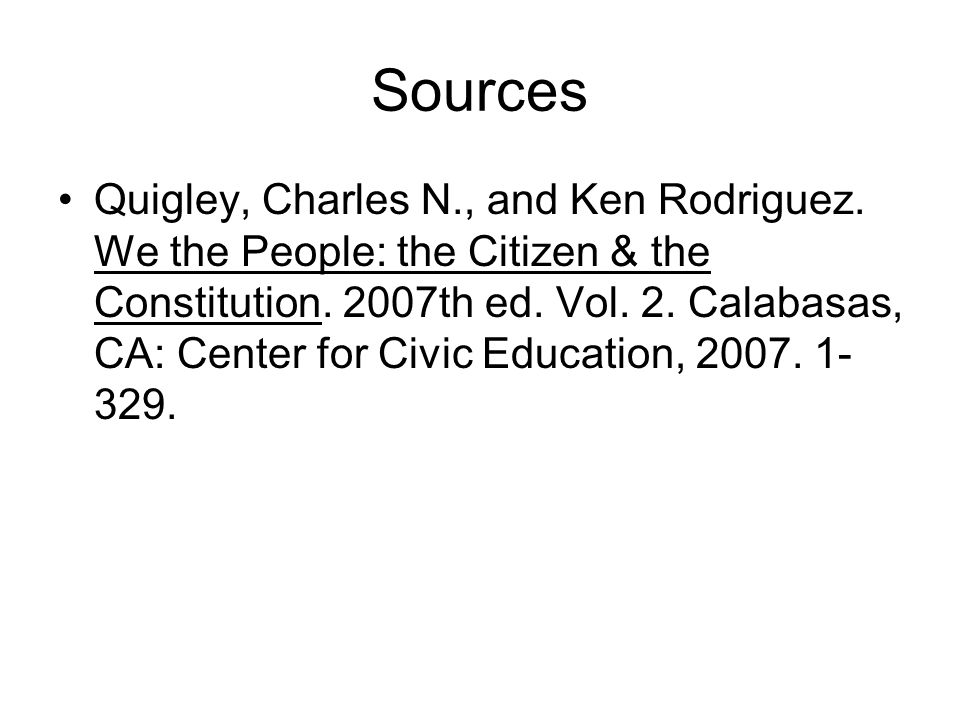 Sources Quigley, Charles N., and Ken Rodriguez. We the People: the Citizen & the Constitution. 2007th ed. Vol. 2. Calabasas, CA: Center for Civic Educ