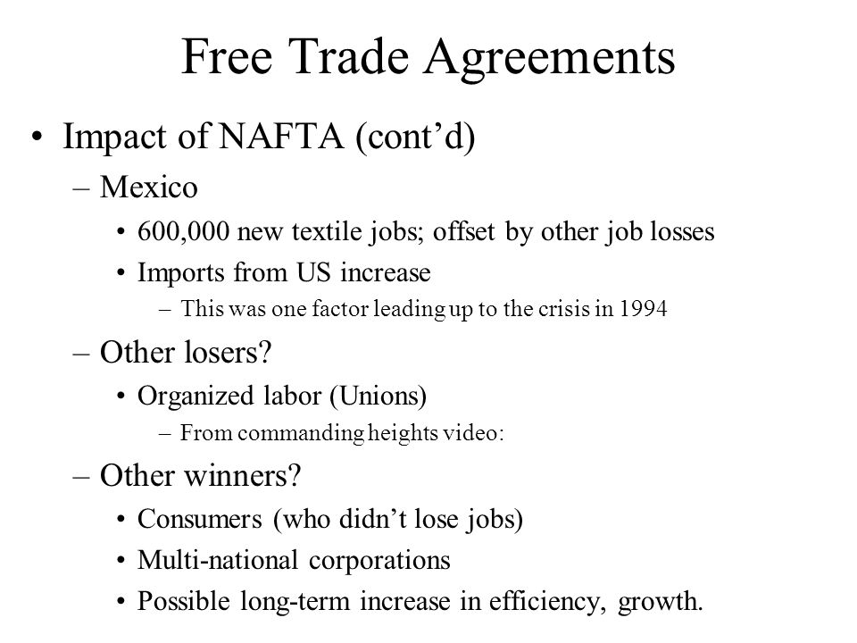 Free Trade Agreements Impact of NAFTA (contd) –Mexico 600,000 new textile jobs; offset by other job losses Imports from US increase –This was one factor leading up to the crisis in 1994 –Other losers.