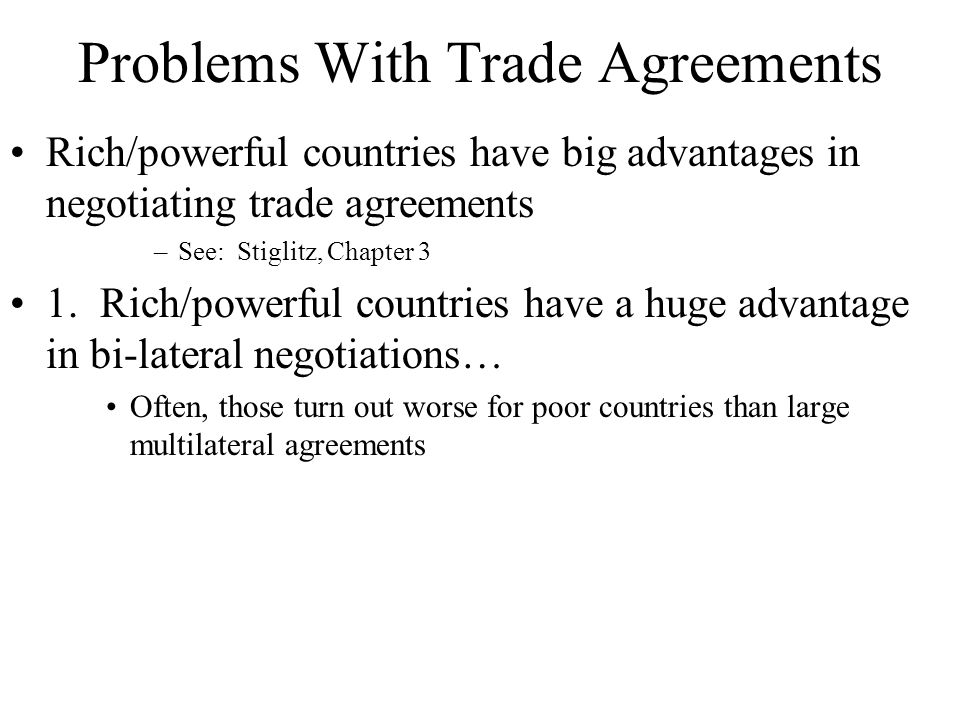 Problems With Trade Agreements Rich/powerful countries have big advantages in negotiating trade agreements –See: Stiglitz, Chapter 3 1.