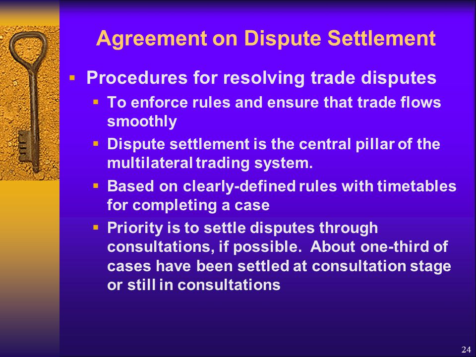 Agreement on Dispute Settlement Understanding on Rules and Procedures Governing on the Settlement of Disputes Called Dispute Settlement Understanding (DSU) Member should not take unilateral action against perceived violations of trade rules, but seek resolution thru Multilateral dispute settlement system, and abide by its rulings and findings 25