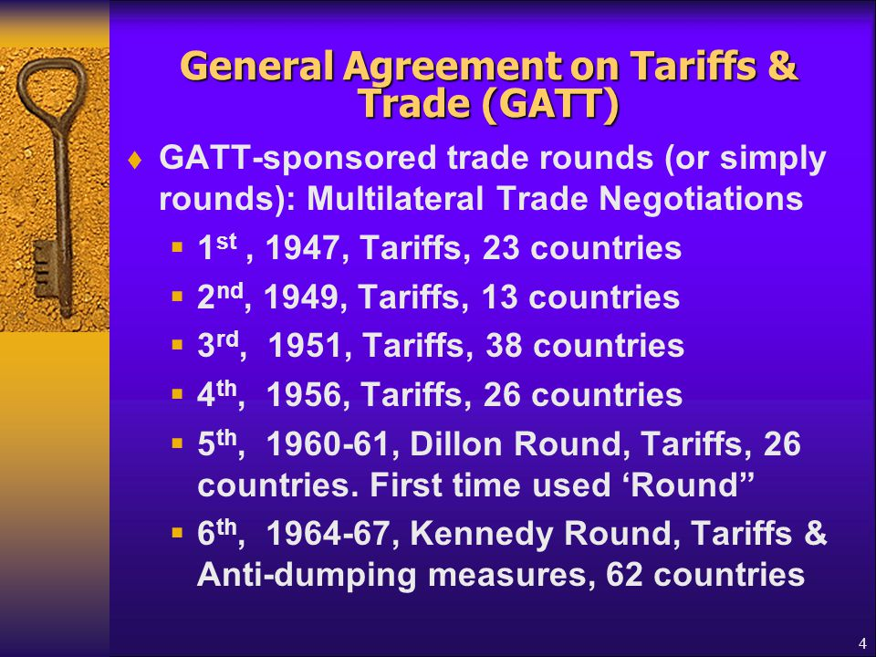 General Agreement on Tariffs & Trade (GATT) 7 th, 1973-1977, Tokyo Round, Tariffs & Non-tariffs measures, 102 countries Reduced the average tariff on industrial products by one-third to 4.7% 8 th, 1986-1994, Uruguay Round, 123 countries Launched in September 1986, in Punta del Este, Uruguay & concluded on Dec.15,1993.