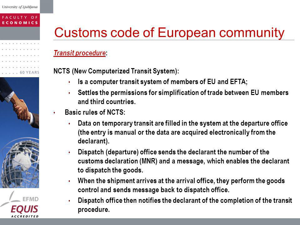 Customs code of European community Transit procedure : NCTS (New Computerized Transit System): Is a computer transit system of members of EU and EFTA; Settles the permissions for simplification of trade between EU members and third countries.