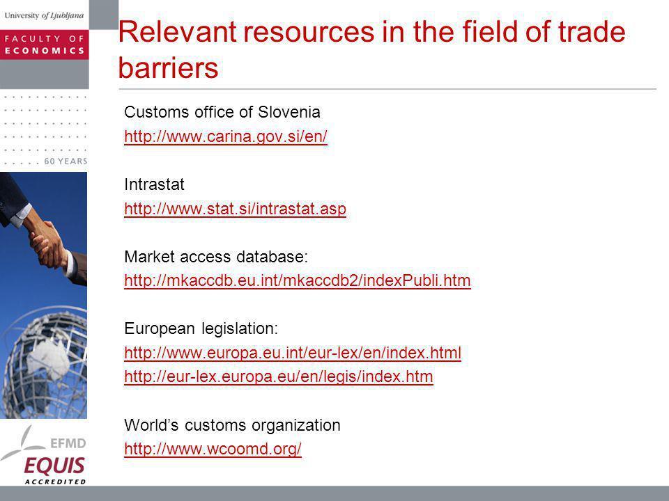 Relevant resources in the field of trade barriers Customs office of Slovenia http://www.carina.gov.si/en/ Intrastat http://www.stat.si/intrastat.asp Market access database: http://mkaccdb.eu.int/mkaccdb2/indexPubli.htm European legislation: http://www.europa.eu.int/eur-lex/en/index.html http://eur-lex.europa.eu/en/legis/index.htm Worlds customs organization http://www.wcoomd.org/