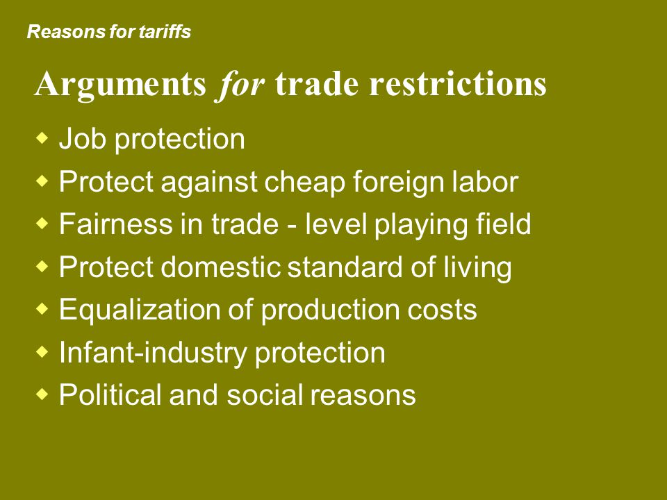 Arguments for trade restrictions Job protection Protect against cheap foreign labor Fairness in trade - level playing field Protect domestic standard