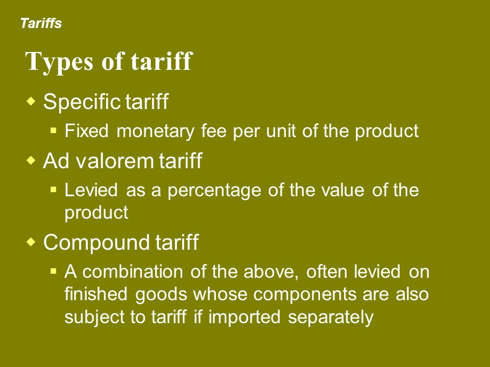 Types of tariff Specific tariff Fixed monetary fee per unit of the product Ad valorem tariff Levied as a percentage of the value of the product Compou