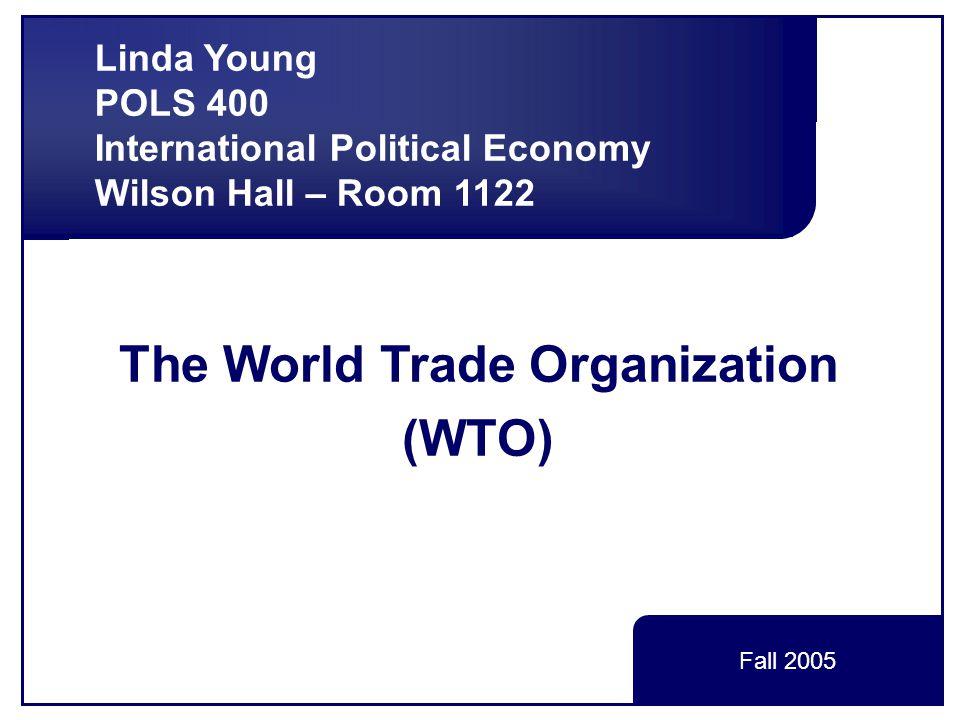 The World Trade Organization (WTO) Linda Young POLS 400 International Political Economy Wilson Hall – Room 1122 Fall 2005