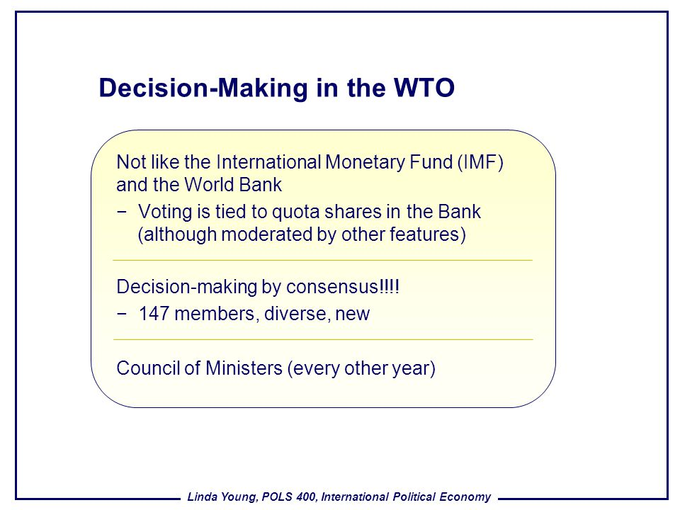 Linda Young, POLS 400, International Political Economy Decision-Making in the WTO Not like the International Monetary Fund (IMF) and the World Bank Vo