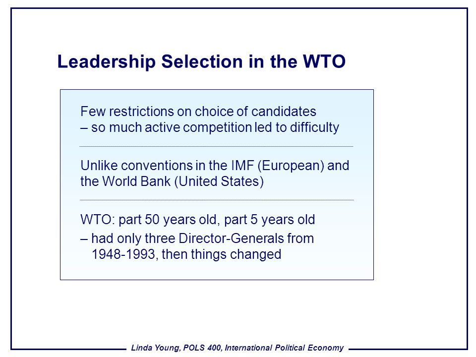 Linda Young, POLS 400, International Political Economy Leadership Selection in the WTO Few restrictions on choice of candidates – so much active compe