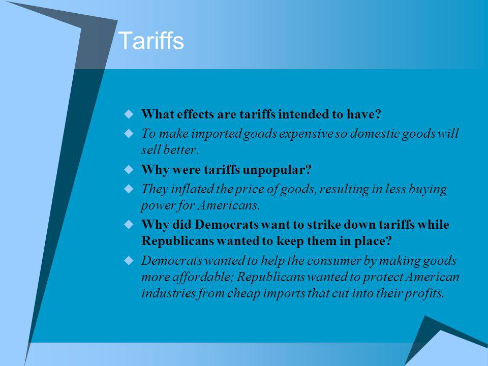 Tariffs What effects are tariffs intended to have? To make imported goods expensive so domestic goods will sell better. Why were tariffs unpopular? Th