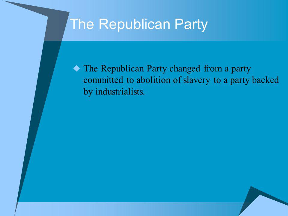 The Republican Party The Republican Party changed from a party committed to abolition of slavery to a party backed by industrialists.
