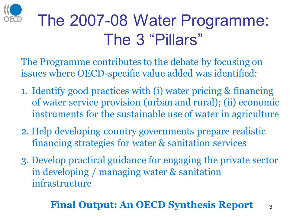 3 The 2007-08 Water Programme: The 3 Pillars The Programme contributes to the debate by focusing on issues where OECD-specific value added was identified: 1.Identify good practices with (i) water pricing & financing of water service provision (urban and rural); (ii) economic instruments for the sustainable use of water in agriculture 2.