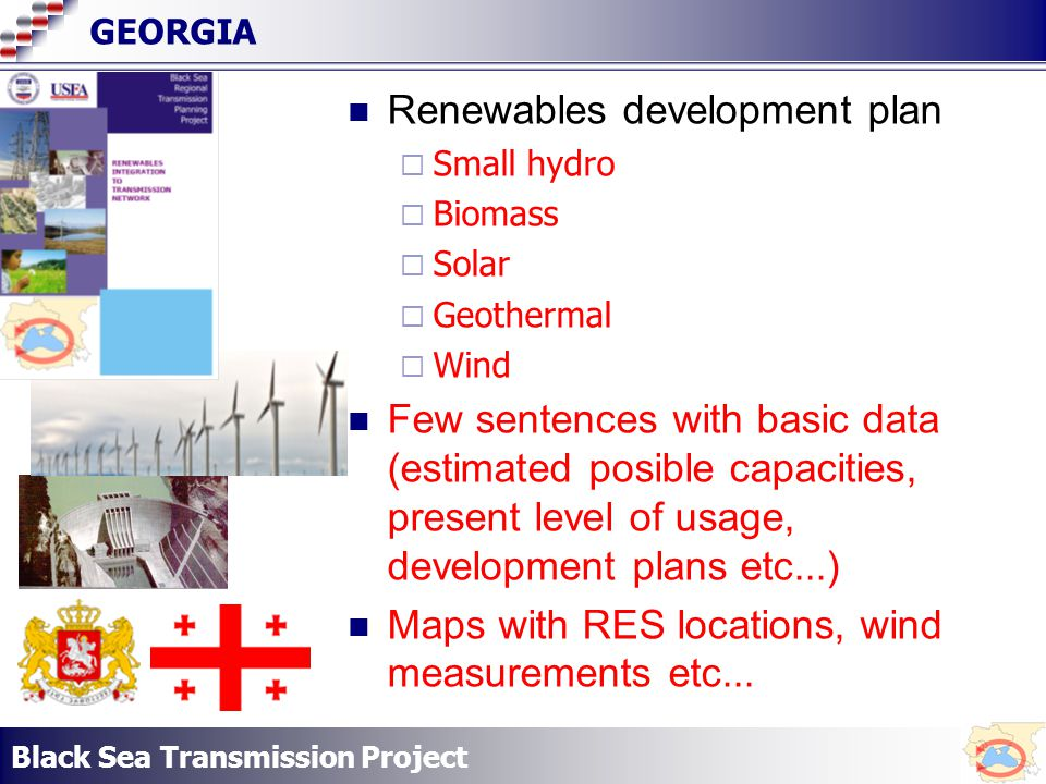 Black Sea Transmission Project GEORGIA Renewables development plan Small hydro Biomass Solar Geothermal Wind Few sentences with basic data (estimated posible capacities, present level of usage, development plans etc...) Maps with RES locations, wind measurements etc...