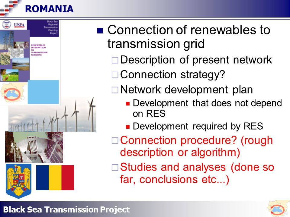 Black Sea Transmission Project ROMANIA Connection of renewables to transmission grid Description of present network Connection strategy.