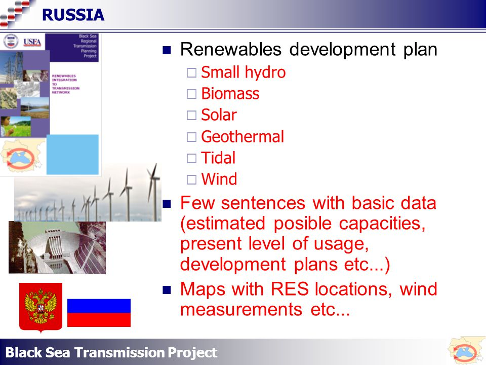 Black Sea Transmission Project RUSSIA Renewables development plan Small hydro Biomass Solar Geothermal Tidal Wind Few sentences with basic data (estimated posible capacities, present level of usage, development plans etc...) Maps with RES locations, wind measurements etc...