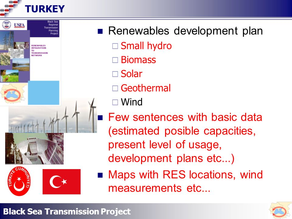 Black Sea Transmission Project TURKEY Renewables development plan Small hydro Biomass Solar Geothermal Wind Few sentences with basic data (estimated posible capacities, present level of usage, development plans etc...) Maps with RES locations, wind measurements etc...