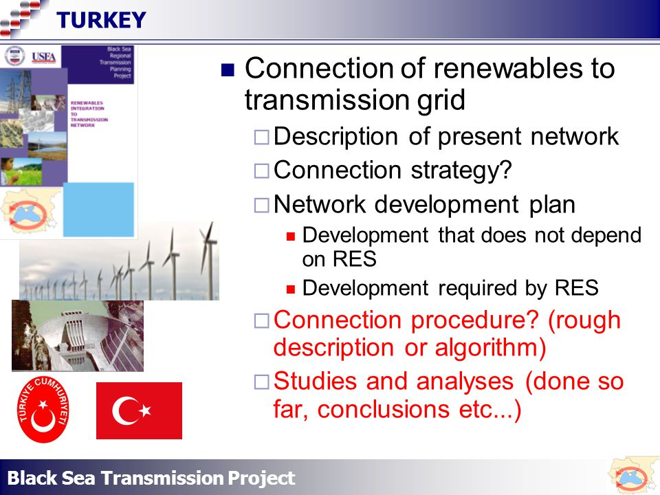 Black Sea Transmission Project TURKEY Connection of renewables to transmission grid Description of present network Connection strategy.