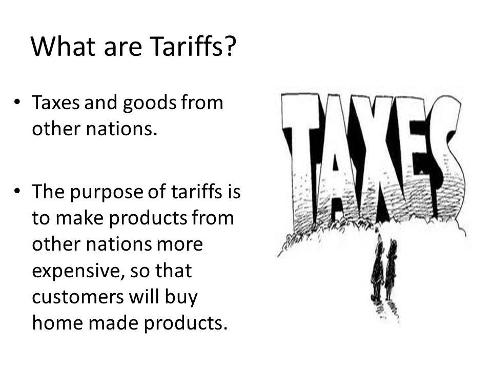 What are Tariffs? Taxes and goods from other nations. The purpose of tariffs is to make products from other nations more expensive, so that customers