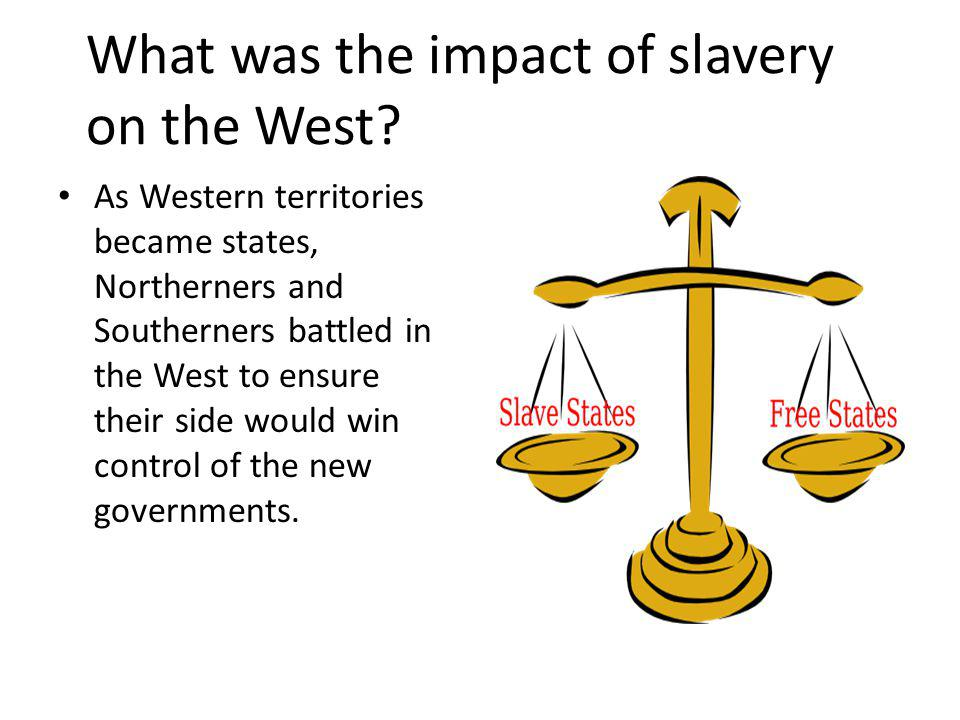 What was the impact of slavery on the West? As Western territories became states, Northerners and Southerners battled in the West to ensure their side