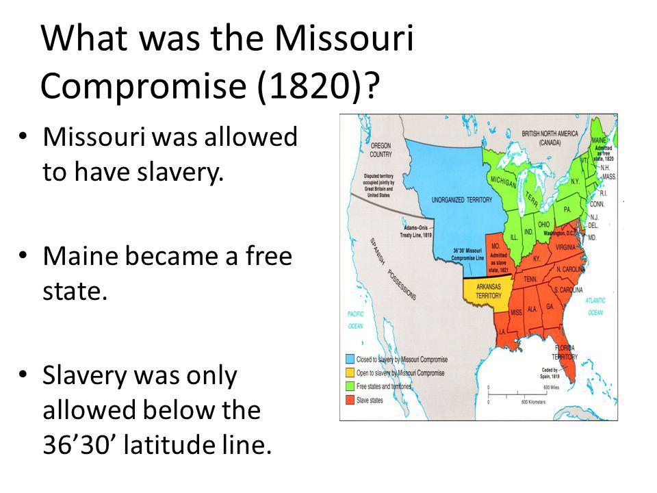 What was the Missouri Compromise (1820)? Missouri was allowed to have slavery. Maine became a free state. Slavery was only allowed below the 3630 lati