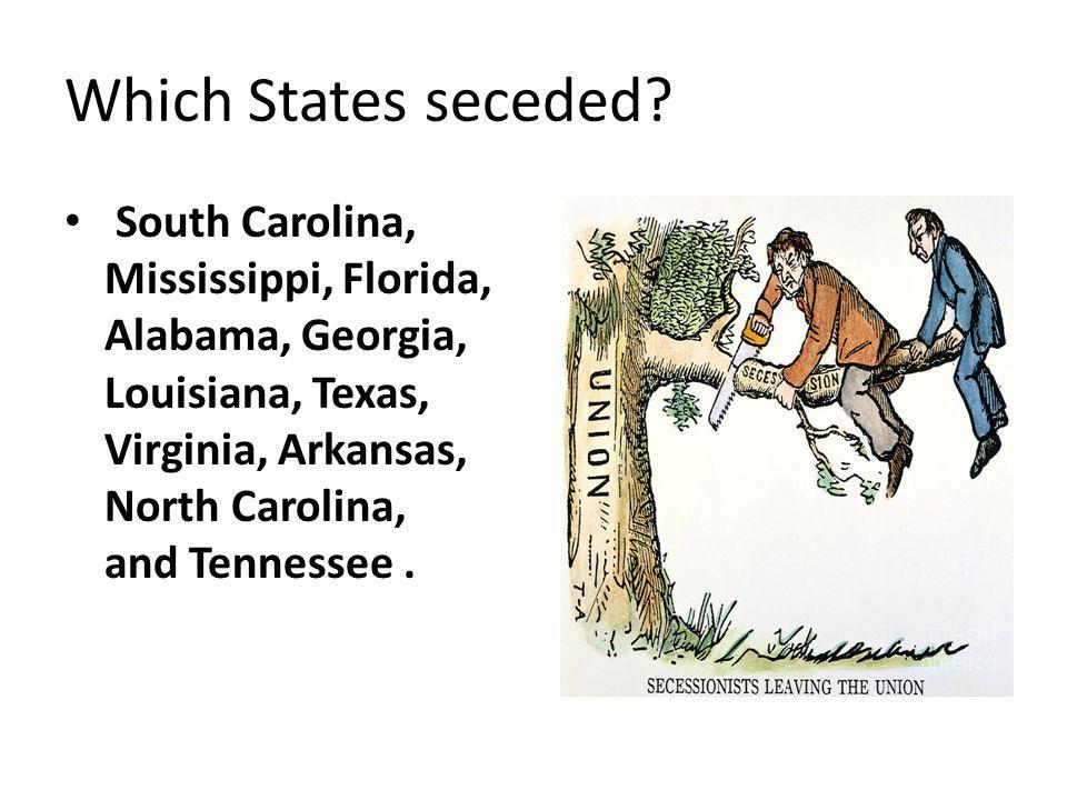 Which States seceded? South Carolina, Mississippi, Florida, Alabama, Georgia, Louisiana, Texas, Virginia, Arkansas, North Carolina, and Tennessee.