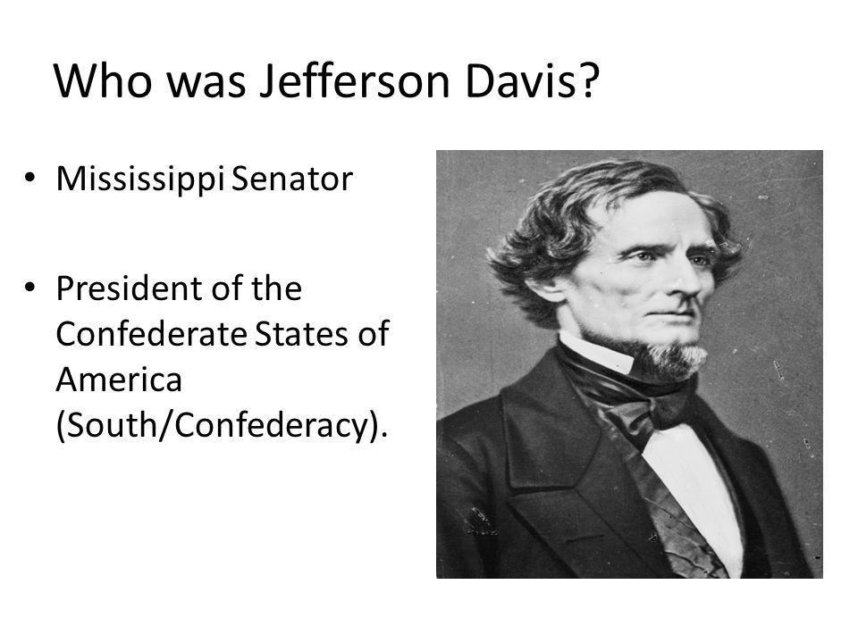 Who was Jefferson Davis? Mississippi Senator President of the Confederate States of America (South/Confederacy).