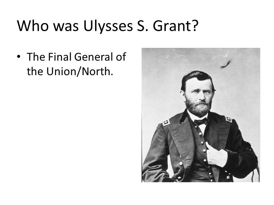 Who was Ulysses S. Grant? The Final General of the Union/North.
