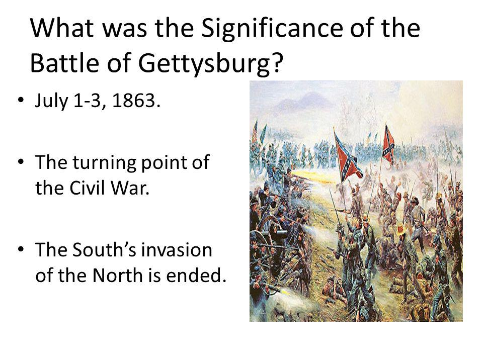 What was the Significance of the Battle of Gettysburg? July 1-3, 1863. The turning point of the Civil War. The Souths invasion of the North is ended.