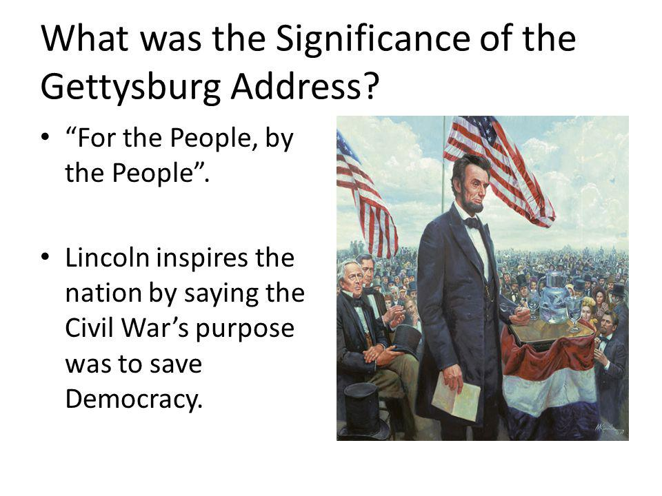 What was the Significance of the Gettysburg Address? For the People, by the People. Lincoln inspires the nation by saying the Civil Wars purpose was t