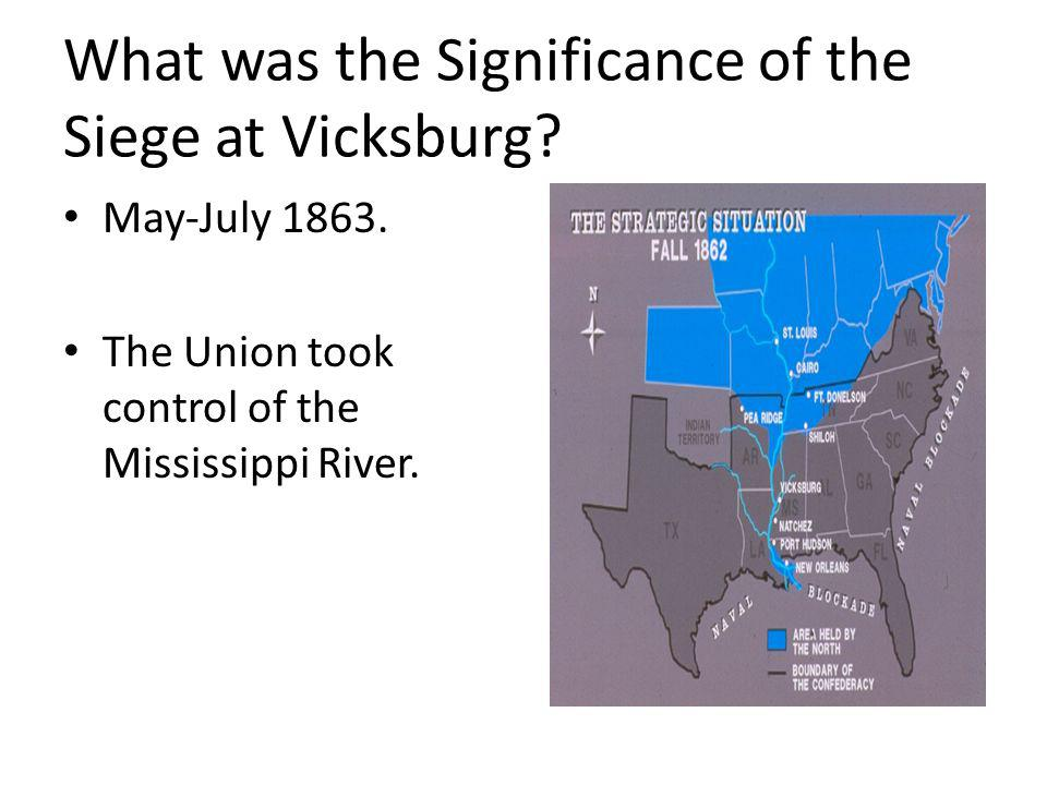 What was the Significance of the Siege at Vicksburg? May-July 1863. The Union took control of the Mississippi River.