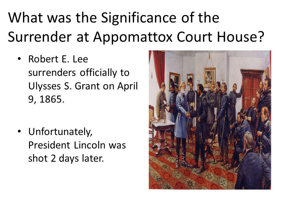 What was the Significance of the Surrender at Appomattox Court House? Robert E. Lee surrenders officially to Ulysses S. Grant on April 9, 1865. Unfort