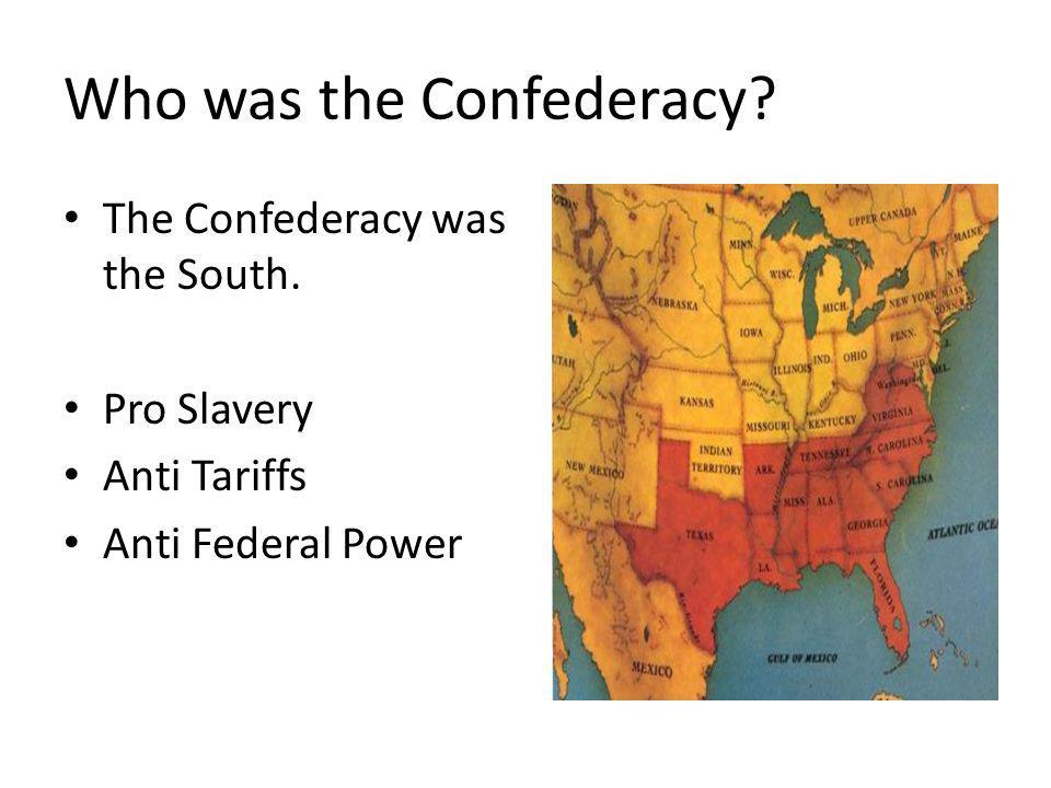 Who was the Confederacy? The Confederacy was the South. Pro Slavery Anti Tariffs Anti Federal Power