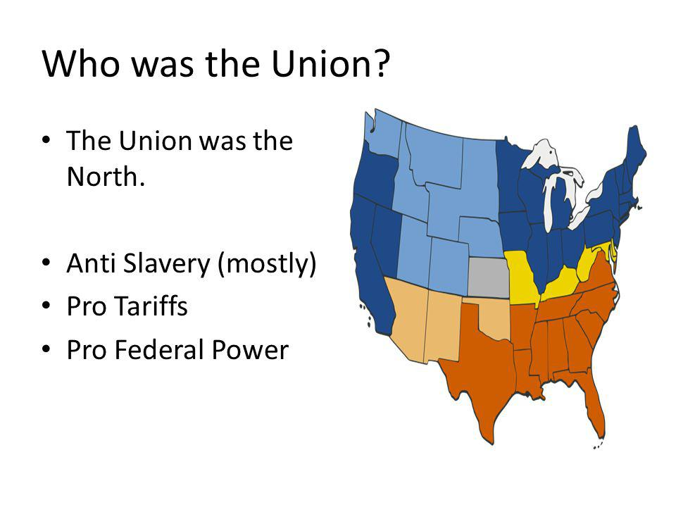Who was the Union? The Union was the North. Anti Slavery (mostly) Pro Tariffs Pro Federal Power