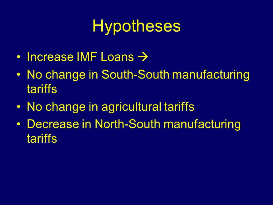 Hypotheses Increase IMF Loans No change in South-South manufacturing tariffs No change in agricultural tariffs Decrease in North-South manufacturing t