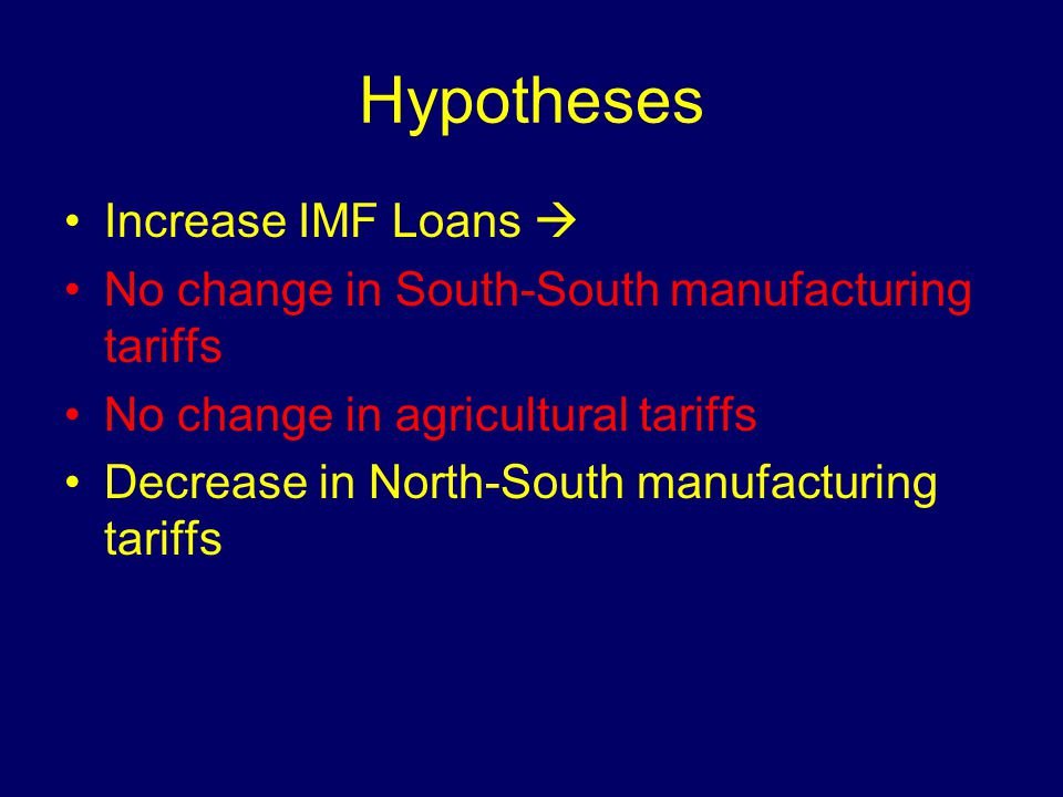 Hypotheses Increase IMF Loans No change in South-South manufacturing tariffs No change in agricultural tariffs Decrease in North-South manufacturing tariffs