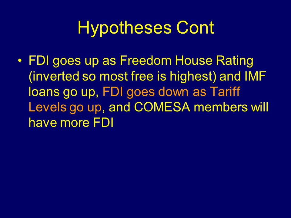 Hypotheses Cont FDI goes up as Freedom House Rating (inverted so most free is highest) and IMF loans go up, FDI goes down as Tariff Levels go up, and COMESA members will have more FDI
