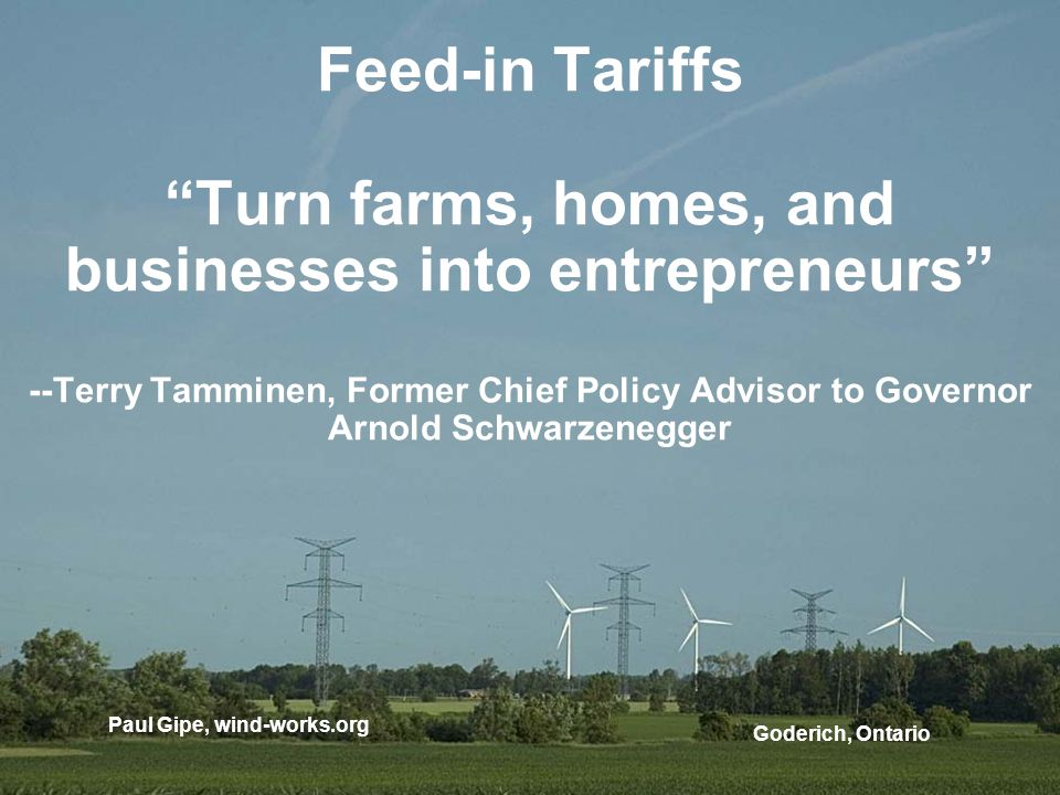 Feed-in Tariffs Turn farms, homes, and businesses into entrepreneurs --Terry Tamminen, Former Chief Policy Advisor to Governor Arnold Schwarzenegger G