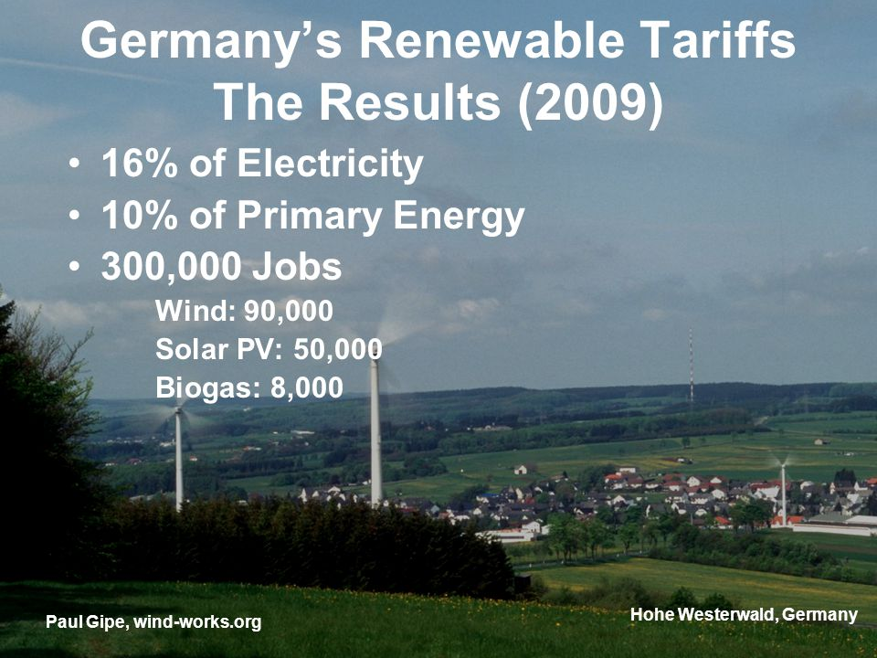 Germanys Renewable Tariffs The Results (2009) 16% of Electricity 10% of Primary Energy 300,000 Jobs Wind: 90,000 Solar PV: 50,000 Biogas: 8,000 Paul G