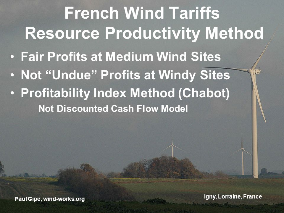 Igny, Lorraine, France French Wind Tariffs Resource Productivity Method Fair Profits at Medium Wind Sites Not Undue Profits at Windy Sites Profitability Index Method (Chabot) Not Discounted Cash Flow Model Paul Gipe, wind-works.org