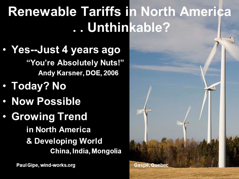 Renewable Tariffs in North America.. Unthinkable? Yes--Just 4 years ago Youre Absolutely Nuts! Andy Karsner, DOE, 2006 Today? No Now Possible Growing