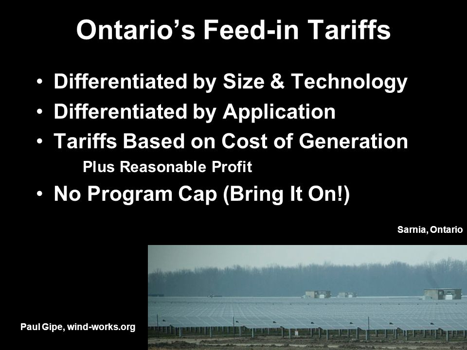 Ontarios Feed-in Tariffs Differentiated by Size & Technology Differentiated by Application Tariffs Based on Cost of Generation Plus Reasonable Profit No Program Cap (Bring It On!) Paul Gipe, wind-works.org Sarnia, Ontario