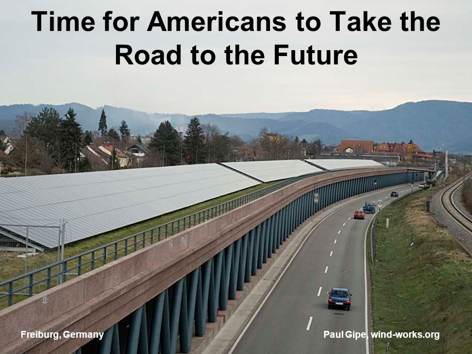 Time for Americans to Take the Road to the Future Paul Gipe, wind-works.orgFreiburg, Germany