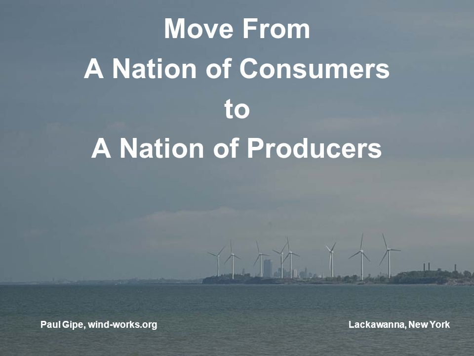 Move From A Nation of Consumers to A Nation of Producers Paul Gipe, wind-works.orgLackawanna, New York