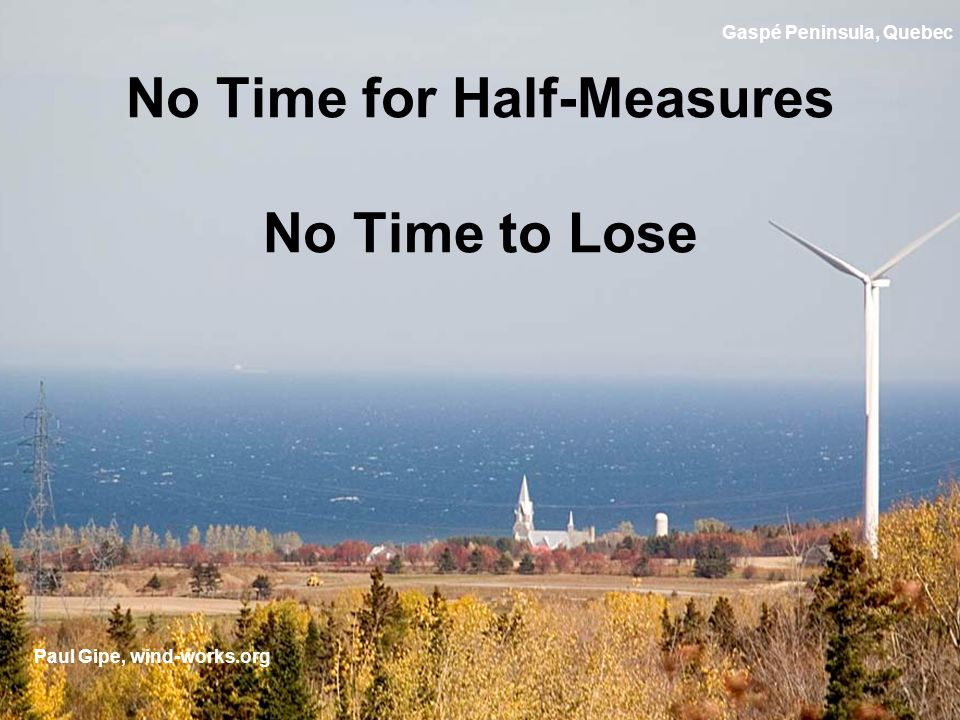 No Time for Half-Measures No Time to Lose Paul Gipe, wind-works.org Gaspé Peninsula, Quebec