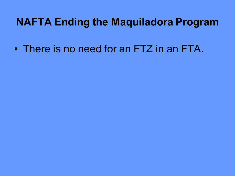 NAFTA Ending the Maquiladora Program There is no need for an FTZ in an FTA.
